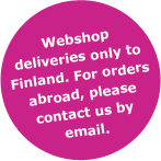 Webshop deliveries only to Finland. For orders abroad, pleace contact us by email.